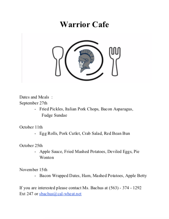 Warrior Cafe Dates and meals: September 27, fried pickles, Italian pork chops, bacon aspargus, fudge sundae; October 11 Egg rolls, pork cutlet, crab salad, red bean bun, October 25 apple sauce, fried mashed potatoes, deviled eggs, pie wonton, November 15th bacon wrapped dates, ham, mashed potatoes, apple betty, if you are interested please contact Ms. Bachus at 563-374-1292