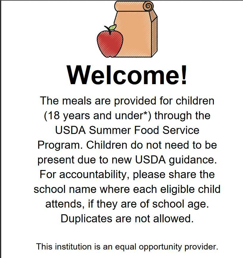 Welcome - The meals are provided for children (18 year and under through the USDA Summer Food Service Program.  Children do not need to be present due to new USDA guidance.  For accountability, please share the school name where each eligible child attends, if they are of school age.  Duplicates are not allowed.  This institution is an equal opportunity provider.