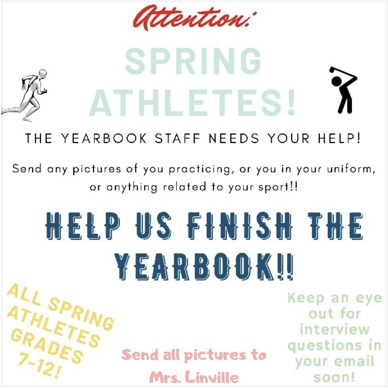 Attention spring athlets. yearbook staff needs your help - Any pictures of you practicing, or you in your uniform, or anything related to your sport!!  Help us finish the yearbook- all spring athletes grades 7-12 - send all pictures to Mrs.Linvile - keep an eye out for interview questions in your email soon.